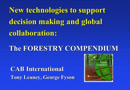 New technologies to support decision making and global collaboration: The FORESTRY COMPENDIUM CAB International Tony Leaney, George Fyson.