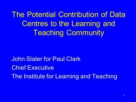 1 The Potential Contribution of Data Centres to the Learning and Teaching Community John Slater for Paul Clark Chief Executive The Institute for Learning.