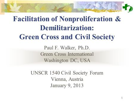 1 Facilitation of Nonproliferation & Demilitarization: Green Cross and Civil Society Paul F. Walker, Ph.D. Green Cross International Washington DC, USA.