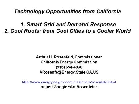 Technology Opportunities from California 1. Smart Grid and Demand Response 2. Cool Roofs: from Cool Cities to a Cooler World Arthur H. Rosenfeld, Commissioner.