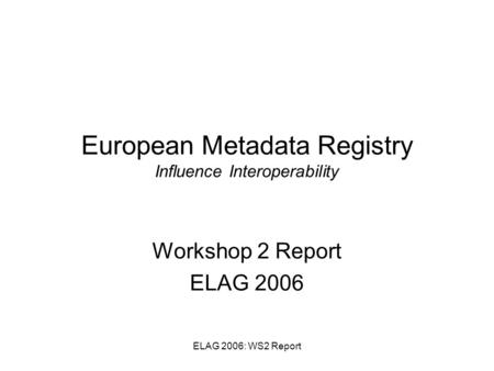 ELAG 2006: WS2 Report European Metadata Registry Influence Interoperability Workshop 2 Report ELAG 2006.