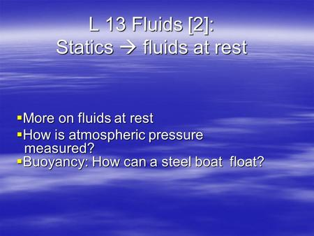 L 13 Fluids [2]: Statics  fluids at rest  More on fluids at rest  How is atmospheric pressure measured?  Buoyancy: How can a steel boat float?