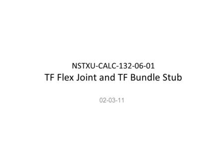 NSTXU-CALC-132-06-01 TF Flex Joint and TF Bundle Stub 02-03-11.