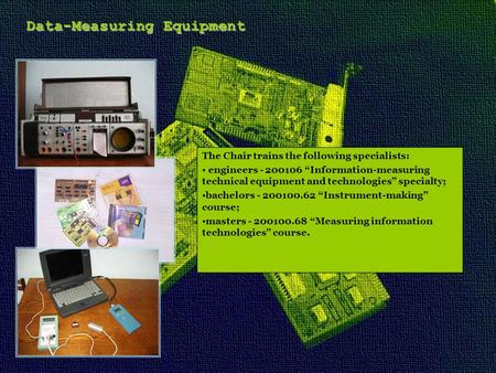 "Data-Measuring Equipment The Chair trains the following specialists: engineers - 200106 ""Information-measuring technical equipment and technologies"" specialty;"