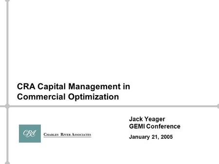 C HARLES R IVER A SSOCIATES Jack Yeager GEMI Conference January 21, 2005 CRA Capital Management in Commercial Optimization.