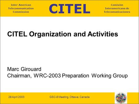 CITEL Inter-American Telecommunication Commission Comisión Interamericana de Telecomunicaciones 28 April 2003GSC-8 Meeting, Ottawa, Canada CITEL Organization.