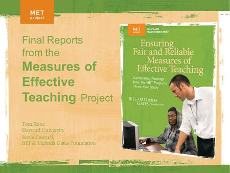 Final Reports from the Measures of Effective Teaching Project Tom Kane Harvard University Steve Cantrell, Bill & Melinda Gates Foundation.