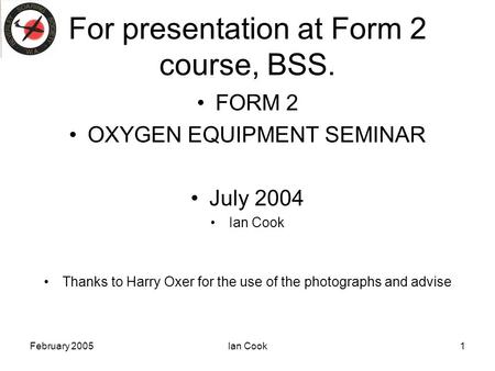 February 2005Ian Cook1 For presentation at Form 2 course, BSS. FORM 2 OXYGEN EQUIPMENT SEMINAR July 2004 Ian Cook Thanks to Harry Oxer for the use of the.