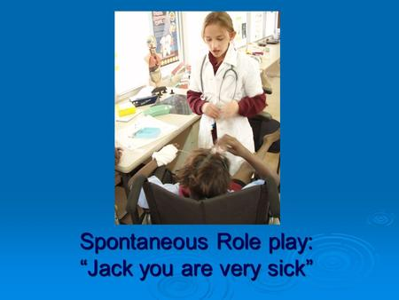 "Spontaneous Role play: ""Jack you are very sick"". ""There is something wrong with your brain and I have to operate on you"""