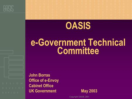 Copyright OASIS, 2001 OASIS e-Government Technical Committee John Borras Office of e-Envoy Cabinet Office UK Government May 2003.