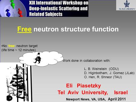 Eli Piasetzky Tel Aviv University, Israel Free neutron structure function Work done in collaboration with: L. B. Weinstein (ODU) D. Higinbotham, J. Gomez.