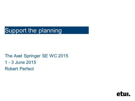 Support the planning The Axel Springer SE WC 2015 1 - 3 June 2015 Robert Perfect.