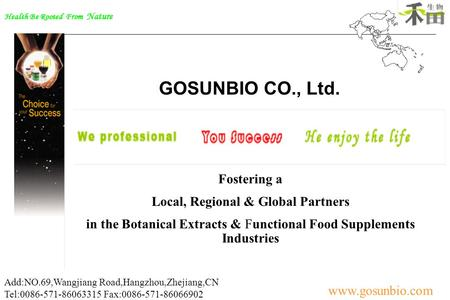 Health Be Rooted From Nature www.gosunbio.com Add:NO.69,Wangjiang Road,Hangzhou,Zhejiang,CN Tel:0086-571-86063315 Fax:0086-571-86066902 GOSUNBIO CO.,