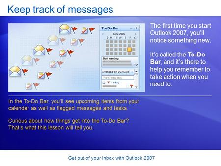 Get out of your Inbox with Outlook 2007 Keep track of messages The first time you start Outlook 2007, you'll notice something new. It's called the To-Do.