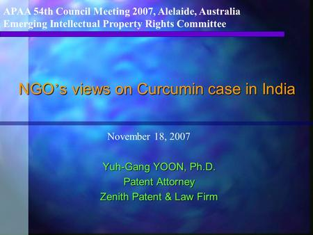 NGO ' s views on Curcumin case in India Yuh-Gang YOON, Ph.D. Patent Attorney Zenith Patent & Law Firm APAA 54th Council Meeting 2007, Alelaide, Australia.