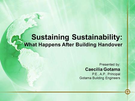 Sustaining Sustainability: What Happens After Building Handover Presented by: Caecilia Gotama P.E., A.P., Principal Gotama Building Engineers.