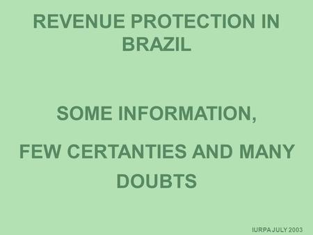 IURPA JULY 2003 IURPA - OCTOBER/2001 REVENUE PROTECTION IN BRAZIL SOME INFORMATION, FEW CERTANTIES AND MANY DOUBTS.