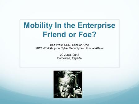 Mobility In the Enterprise Friend or Foe? Bob West, CEO, Echelon One 2012 Workshop on Cyber Security and Global Affairs 20 Junio, 2012 Barcelona, España.