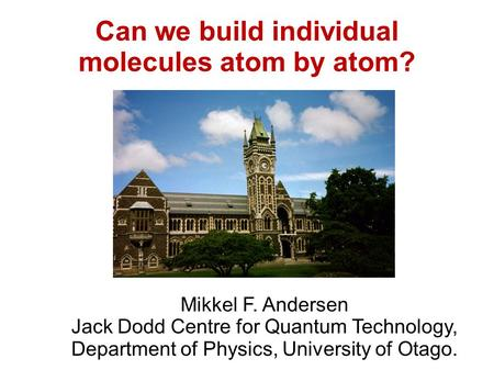 Can we build individual molecules atom by atom? Mikkel F. Andersen Jack Dodd Centre for Quantum Technology, Department of Physics, University of Otago.
