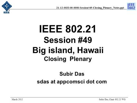 21-12-0033-00-0000-Session#49-Closing_Plenary_Notes.ppt IEEE 802.21 Session #49 Big island, Hawaii Closing Plenary Subir Das, Chair 802.21 WG March 2012.