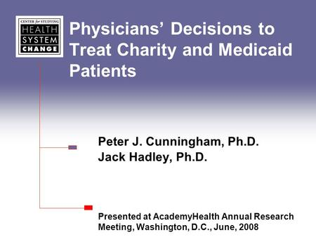 Physicians' Decisions to Treat Charity and Medicaid Patients Peter J. Cunningham, Ph.D. Jack Hadley, Ph.D. Presented at AcademyHealth Annual Research Meeting,