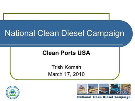 National Clean Diesel Campaign Clean Ports USA Trish Koman March 17, 2010.