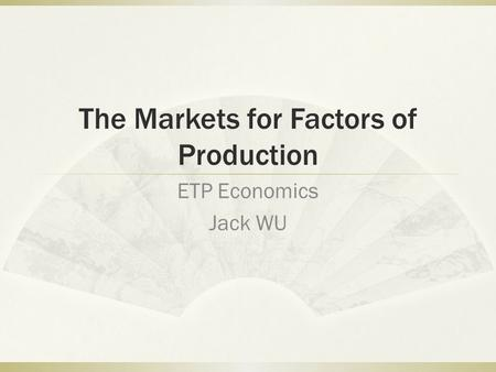 The Markets for Factors of Production ETP Economics Jack WU.
