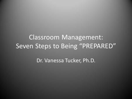 "Classroom Management: Seven Steps to Being ""PREPARED"" Dr. Vanessa Tucker, Ph.D."