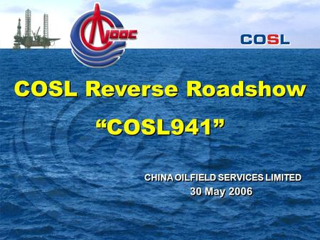 "COSL Reverse Roadshow ""COSL941"" COSL Reverse Roadshow ""COSL941"" 30 May 2006 CHINA OILFIELD SERVICES LIMITED."