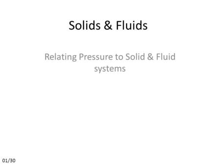 Solids & Fluids Relating Pressure to Solid & Fluid systems 01/30.