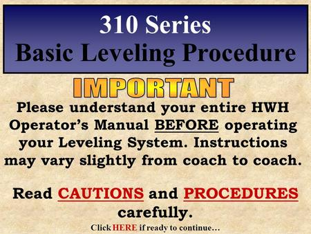 Please understand your entire HWH Operator's Manual BEFORE operating your Leveling System. Instructions may vary slightly from coach to coach. 310 Series.