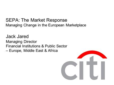 SEPA: The Market Response Managing Change in the European Marketplace Jack Jared Managing Director Financial Institutions & Public Sector – Europe, Middle.