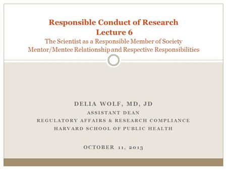 DELIA WOLF, MD, JD ASSISTANT DEAN REGULATORY AFFAIRS & RESEARCH COMPLIANCE HARVARD SCHOOL OF PUBLIC HEALTH OCTOBER 11, 2013 Responsible Conduct of Research.