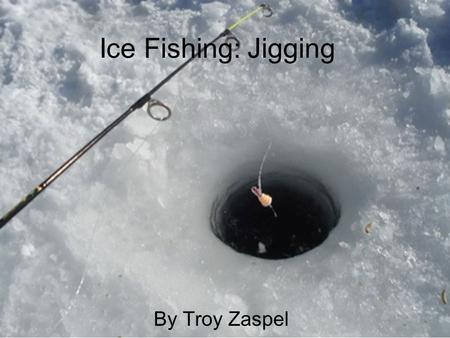 Ice Fishing: Jigging By Troy Zaspel What is Jigging? Jigging is when you drill a whole in the ice and fish with a miniature fishing pole. You then work.
