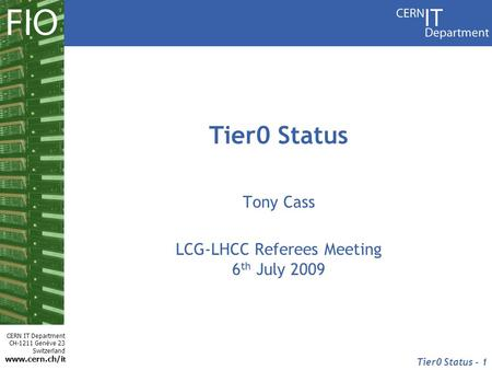 CERN IT Department CH-1211 Genève 23 Switzerland www.cern.ch/i t Tier0 Status - 1 Tier0 Status Tony Cass LCG-LHCC Referees Meeting 6 th July 2009.
