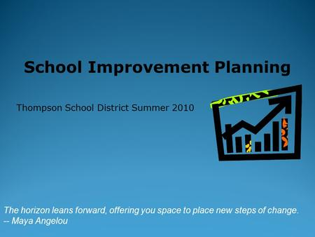 School Improvement Planning Thompson School District Summer 2010 The horizon leans forward, offering you space to place new steps of change. -- Maya Angelou.