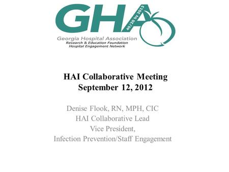 HAI Collaborative Meeting September 12, 2012 Denise Flook, RN, MPH, CIC HAI Collaborative Lead Vice President, Infection Prevention/Staff Engagement.