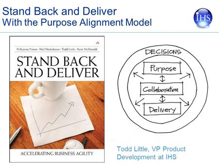 Stand Back and Deliver With the Purpose Alignment Model Todd Little, VP Product Development at IHS.