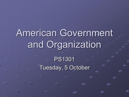 American Government and Organization PS1301 Tuesday, 5 October.