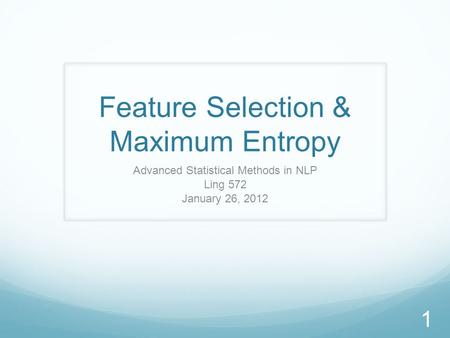 Feature Selection & Maximum Entropy Advanced Statistical Methods in NLP Ling 572 January 26, 2012 1.