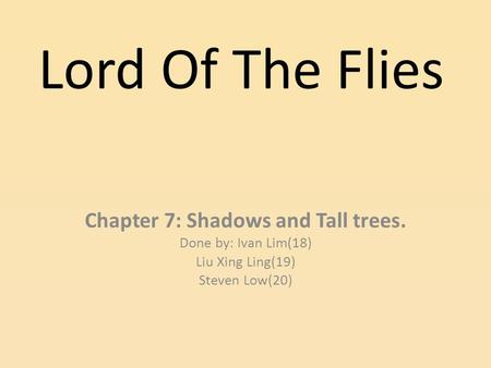 Lord Of The Flies Chapter 7: Shadows and Tall trees. Done by: Ivan Lim(18)‏ Liu Xing Ling(19)‏ Steven Low(20)‏