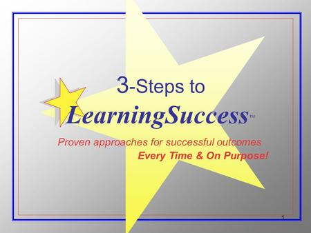 1 Proven approaches for successful outcomes Every Time & On Purpose! 3 -Steps to LearningSuccess ™
