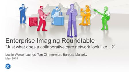 "Enterprise Imaging Roundtable ""Just what does a collaborative care network look like…?"" Leslie Weisenbacher, Tom Zimmerman, Barbara Mullarky May, 2015."
