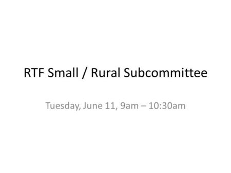 RTF Small / Rural Subcommittee Tuesday, June 11, 9am – 10:30am.