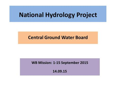 National Hydrology Project Central Ground Water Board WB Mission: 1-15 September 2015 14.09.15.