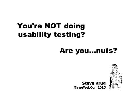 Steve Krug MinneWebCon 2015 You're NOT doing usability testing? Are you…nuts?