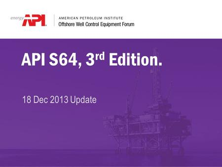 API S64, 3 rd Edition. 18 Dec 2013 Update. API S64 Chair – Tony Hogg Co-Chair – Open Current Edition – 2nd Edition, November 2001 Listing of Meetings.