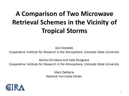 A Comparison of Two Microwave Retrieval Schemes in the Vicinity of Tropical Storms Jack Dostalek Cooperative Institute for Research in the Atmosphere,