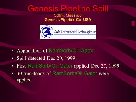 Genesis Pipeline Spill Collins, Mississippi Genesis Pipeline Co. USA Application of RamSorb/Oil Gator. Spill detected Dec 20, 1999. First RamSorb/Oil Gator.