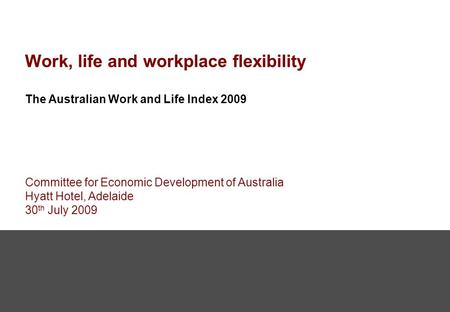 Work, life and workplace flexibility The Australian Work and Life Index 2009 Committee for Economic Development of Australia Hyatt Hotel, Adelaide 30 th.
